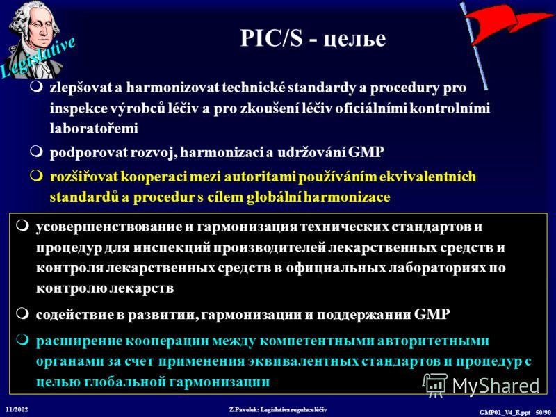 Legislative 11/2002 Z.Pavelek: Legislativa regulace léčiv GMP01_V4_R.ppt 50/90 PIC/S - цельe zlepšovat a harmonizovat technické standardy a procedury pro inspekce výrobců léčiv a pro zkoušení léčiv oficiálními kontrolními laboratořemi podporovat rozv