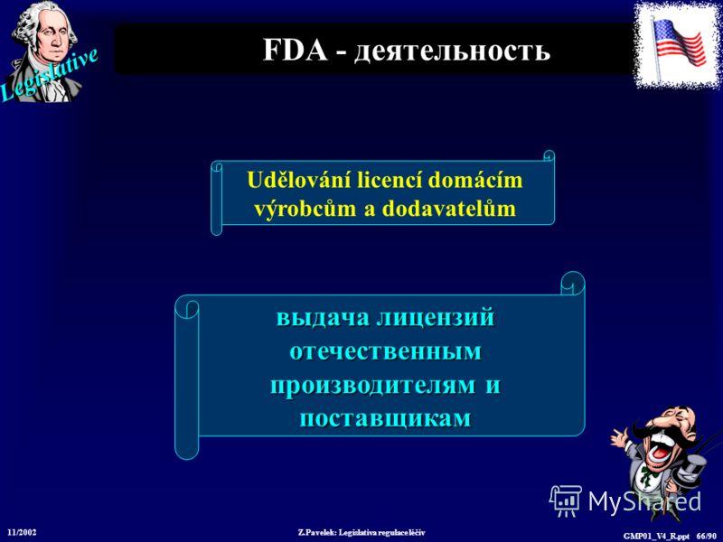 Legislative 11/2002 Z.Pavelek: Legislativa regulace léčiv GMP01_V4_R.ppt 66/90 FDA - деятельность выдача лицензий отечественным производителям и поставщикам Udělování licencí domácím výrobcům a dodavatelům