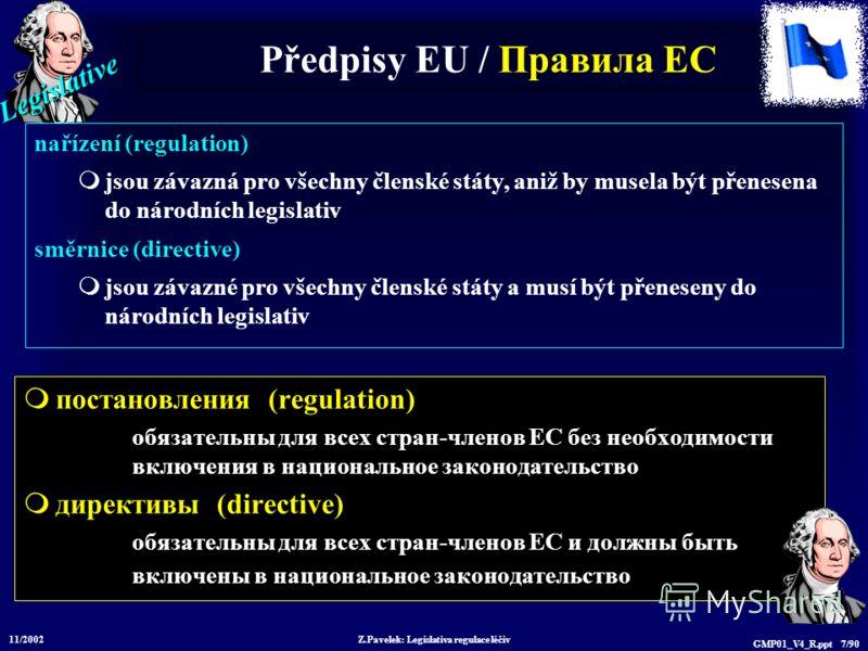 Legislative 11/2002 Z.Pavelek: Legislativa regulace léčiv GMP01_V4_R.ppt 7/90 Předpisy EU / Пр авила ЕС постановления (regulation) обязательны для всех стран-членов ЕС без необходимости включения в национальное законодательство директивы (directive)