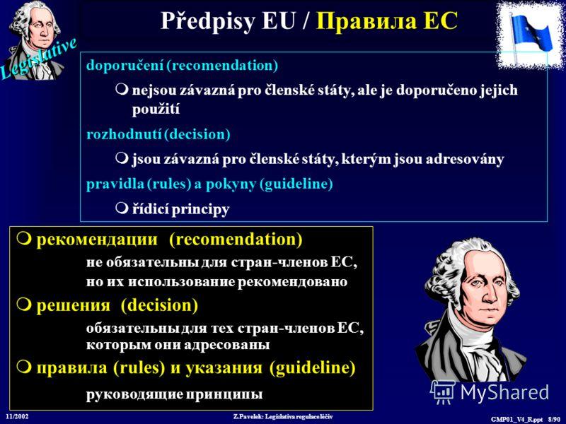 Legislative 11/2002 Z.Pavelek: Legislativa regulace léčiv GMP01_V4_R.ppt 8/90 Předpisy EU / Пр авила ЕС рекомендации (recomendation) не обязательны для стран-членов ЕС, но их использование рекомендовано решения (decision) обязательны для тех стран-чл