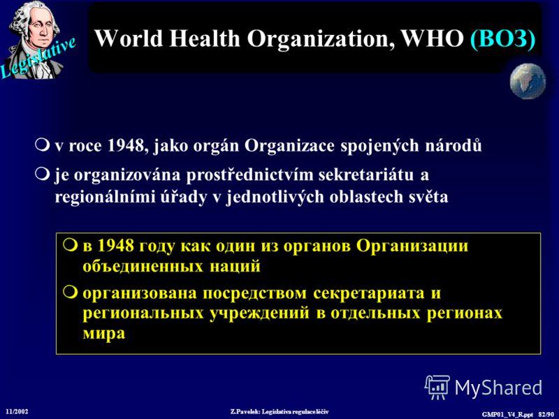Legislative 11/2002 Z.Pavelek: Legislativa regulace léčiv GMP01_V4_R.ppt 82/90 World Health Organization, WHO (ВОЗ) в 1948 году как один из органов Организации объединенных наций организована посредством секретариата и региональных учреждений в отдел