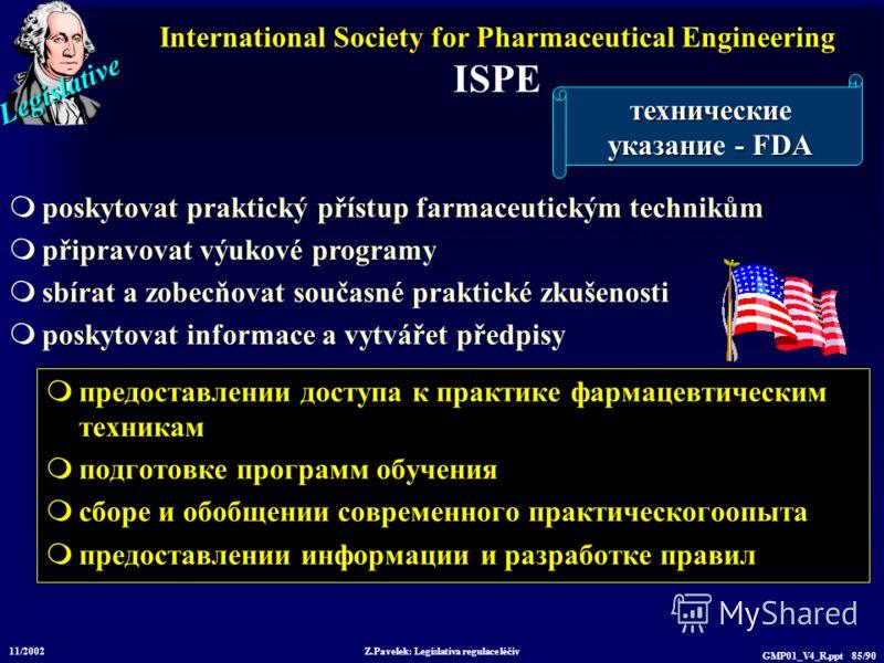 Legislative 11/2002 Z.Pavelek: Legislativa regulace léčiv GMP01_V4_R.ppt 85/90 International Society for Pharmaceutical Engineering ISPE предоставлении доступа к практике фармацевтическим техникам подготовке программ обучения сборе и обобщении соврем