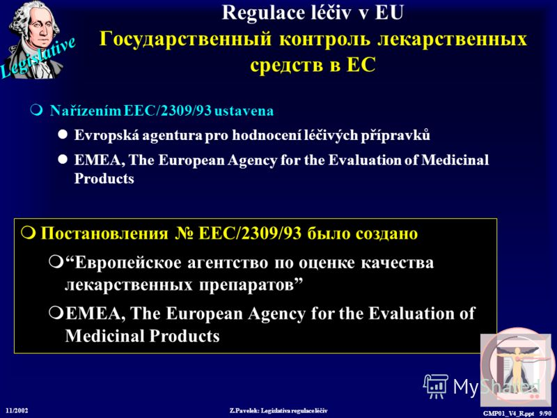 Legislative 11/2002 Z.Pavelek: Legislativa regulace léčiv GMP01_V4_R.ppt 9/90 Постановления EEC/2309/93 было создано Европейское агентство по оценке качества лекарственных препаратов EMEA, The European Agency for the Evaluation of Medicinal Products