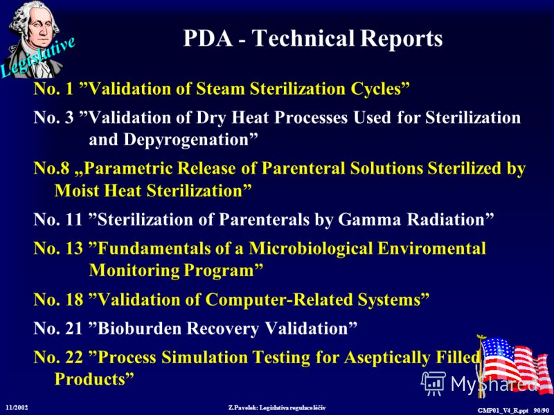 Legislative 11/2002 Z.Pavelek: Legislativa regulace léčiv GMP01_V4_R.ppt 90/90 PDA - Technical Reports No. 1 Validation of Steam Sterilization Cycles No. 3 Validation of Dry Heat Processes Used for Sterilization and Depyrogenation No.8 Parametric Rel