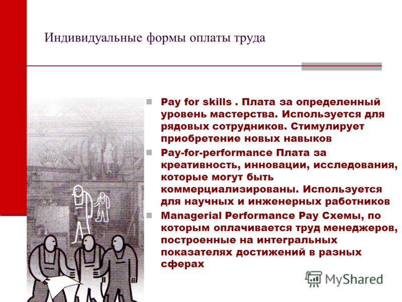 Индивидуальные формы оплаты труда Pay for skills. Плата за определенный уровень мастерства. Используется для рядовых сотрудников. Стимулирует приобретение новых навыков Pay-for-performance Плата за креативность, инновации, исследования, которые могут