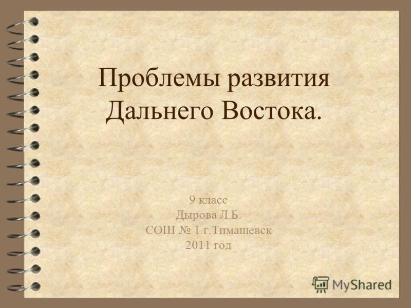 Проблемы развития Дальнего Востока. 9 класс Дырова Л.Б. СОШ 1 г.Тимашевск 2011 год