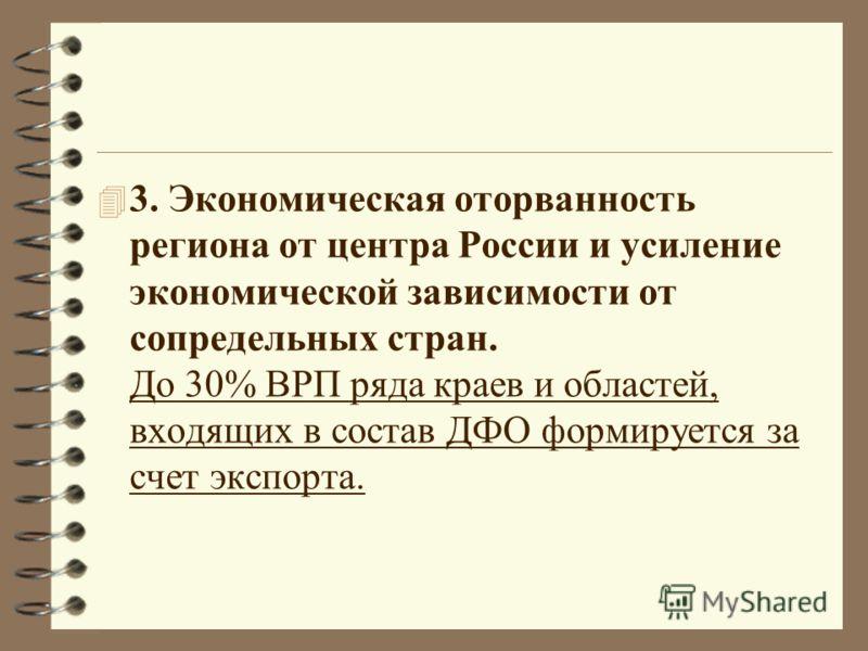 4 3. Экономическая оторванность региона от центра России и усиление экономической зависимости от сопредельных стран. До 30% ВРП ряда краев и областей, входящих в состав ДФО формируется за счет экспорта.