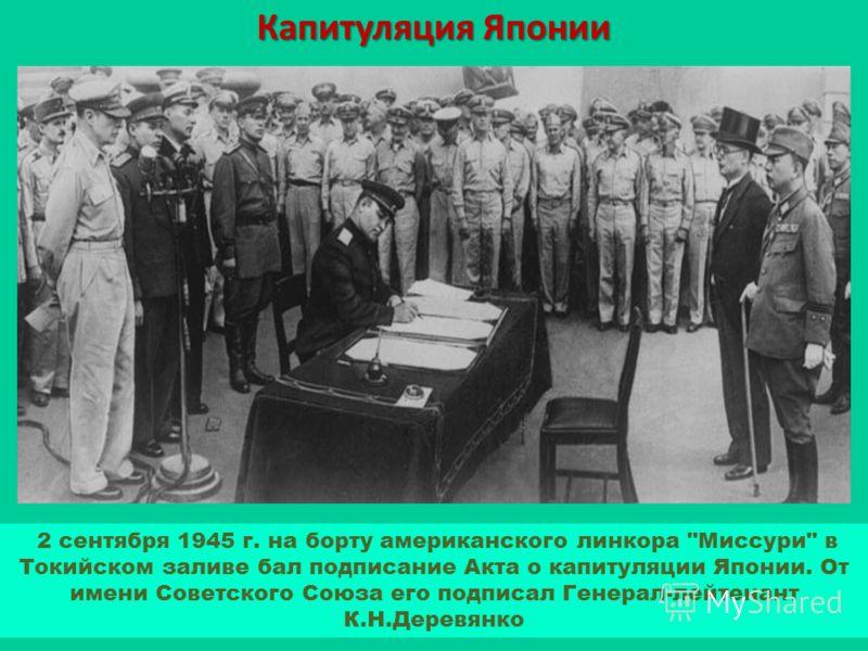 Капитуляция Японии 2 сентября 1945 г. на борту американского линкора Миссури в Токийском заливе бал подписание Акта о капитуляции Японии. От имени Советского Союза его подписал Генерал-лейтенант К.Н.Деревянко