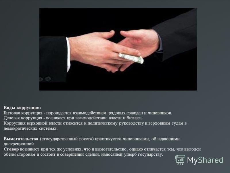 Виды коррупции: Бытовая коррупция - порождается взаимодействием рядовых граждан и чиновников. Деловая коррупция - возникает при взаимодействии власти и бизнеса. Коррупция верховной власти относится к политическому руководству и верховным судам в демо