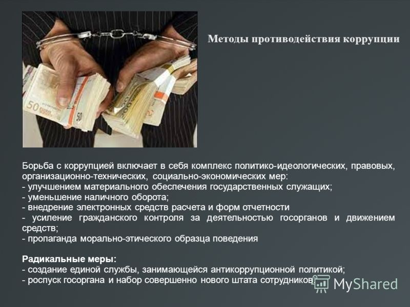 Методы противодействия коррупции Борьба с коррупцией включает в себя комплекс политико-идеологических, правовых, организационно-технических, социально-экономических мер: - улучшением материального обеспечения государственных служащих; - уменьшение на
