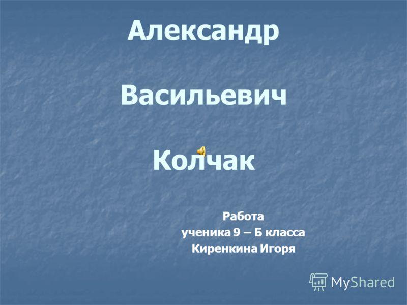 Александр Васильевич Колчак Работа ученика 9 – Б класса Киренкина Игоря