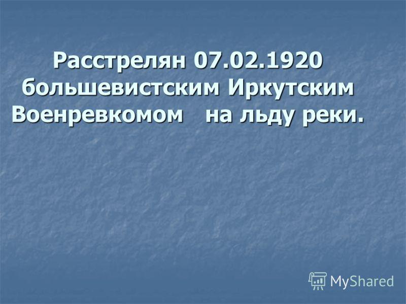 Расстрелян 07.02.1920 большевистским Иркутским Военревкомом на льду реки.