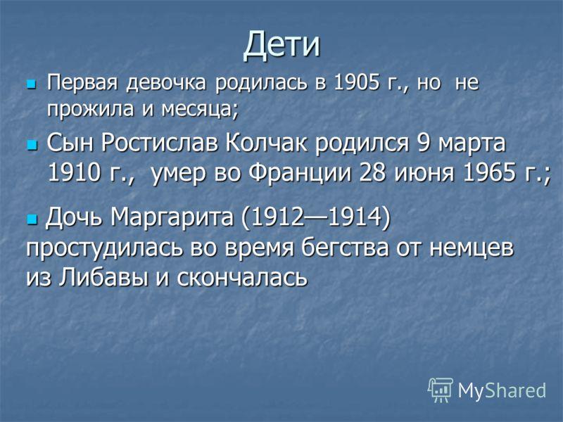Дети Первая девочка родилась в 1905 г., но не прожила и месяца; Первая девочка родилась в 1905 г., но не прожила и месяца; Сын Ростислав Колчак родился 9 марта 1910 г., умер во Франции 28 июня 1965 г.; Сын Ростислав Колчак родился 9 марта 1910 г., ум