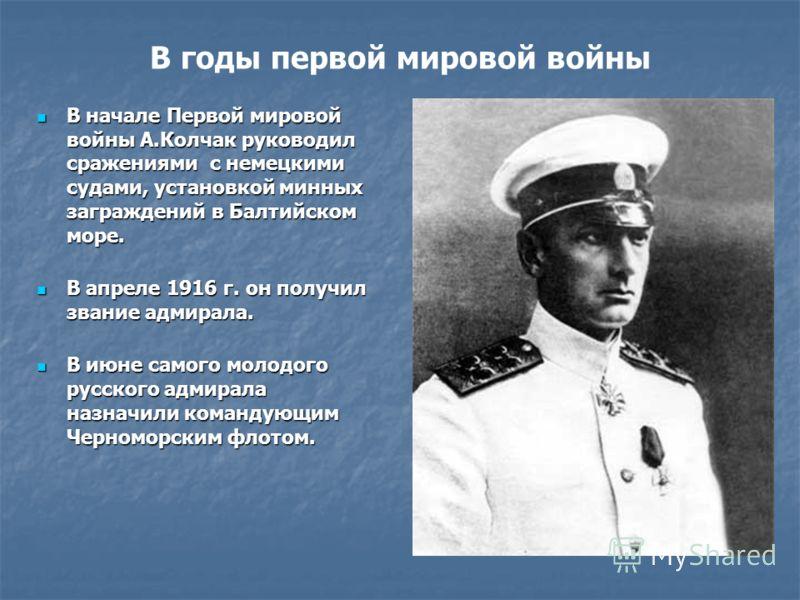 В годы первой мировой войны В начале Первой мировой войны А.Колчак руководил сражениями с немецкими судами, установкой минных заграждений в Балтийском море. В начале Первой мировой войны А.Колчак руководил сражениями с немецкими судами, установкой ми