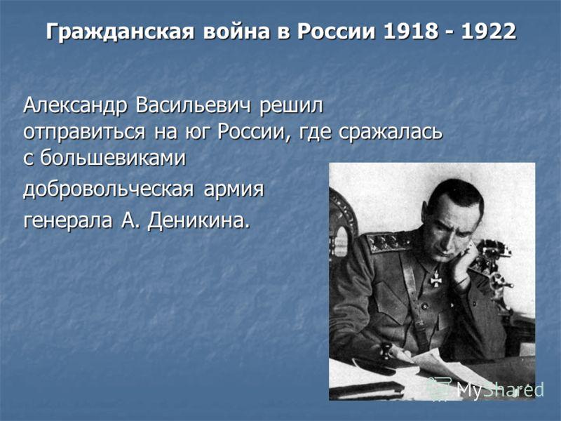 Гражданская война в России 1918 - 1922 Александр Васильевич решил отправиться на юг России, где сражалась с большевиками добровольческая армия генерала А. Деникина.