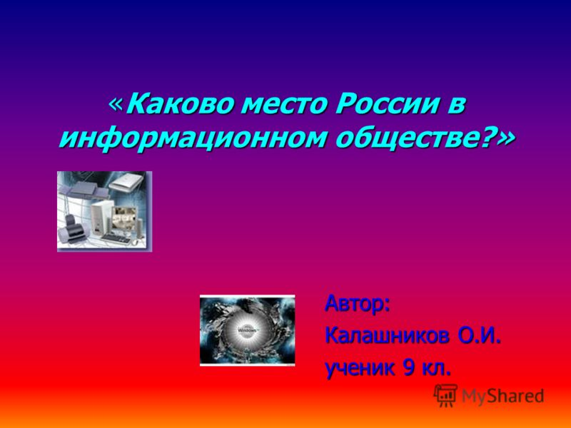 «Каково место России в информационном обществе?» Автор: Калашников О.И. ученик 9 кл.