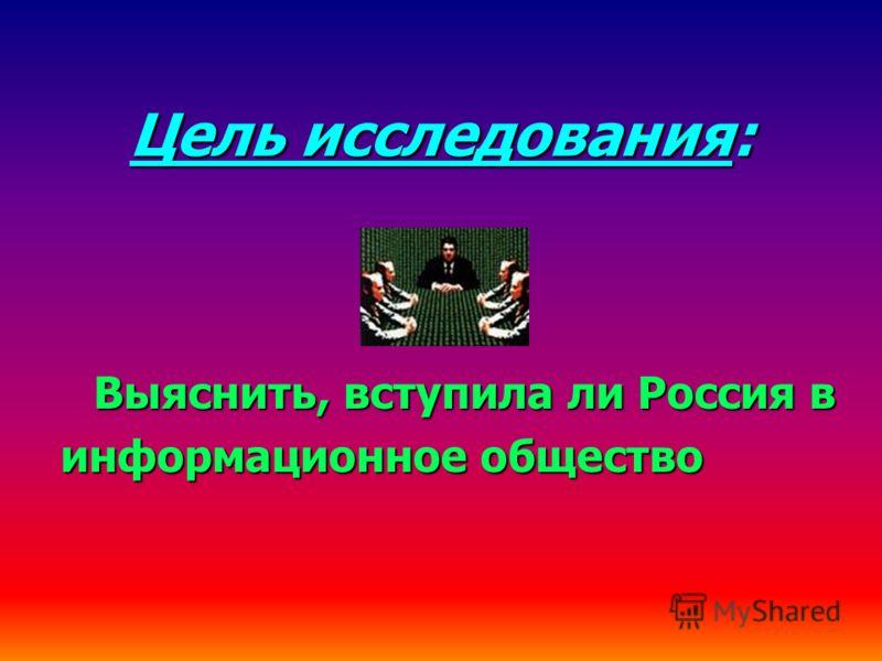 Цель исследования: Выяснить, вступила ли Россия в информационное общество