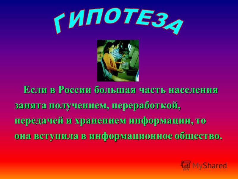 Если в России большая часть населения занята получением, переработкой, передачей и хранением информации, то она вступила в информационное общество.