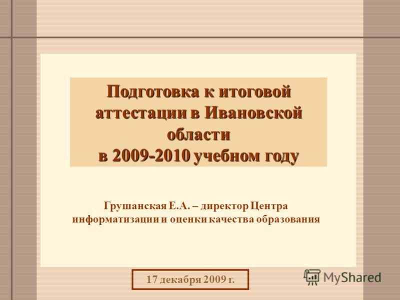 Подготовка к итоговой аттестации в Ивановской области в 2009-2010 учебном году Грушанская Е.А. – директор Центра информатизации и оценки качества образования 17 декабря 2009 г.