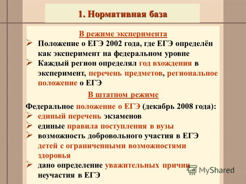 1. Нормативная база В режиме эксперимента Положение о ЕГЭ 2002 года, где ЕГЭ определён как эксперимент на федеральном уровне Каждый регион определял год вхождения в эксперимент, перечень предметов, региональное положение о ЕГЭ В штатном режиме Федера