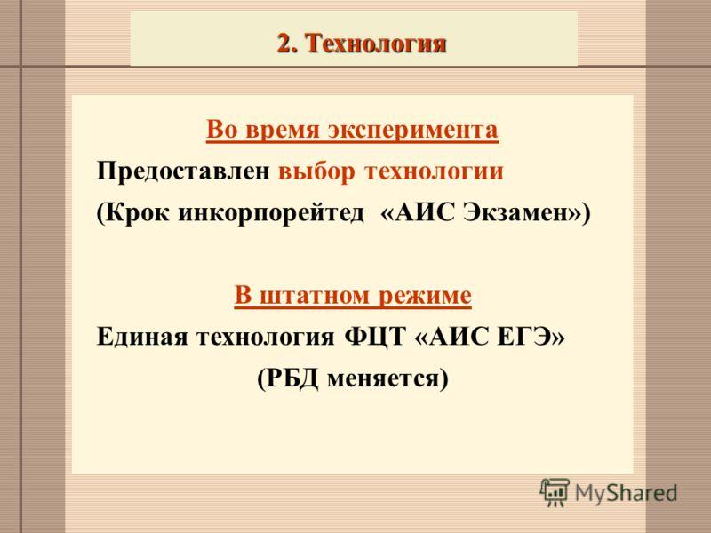 2. Технология Во время эксперимента Предоставлен выбор технологии (Крок инкорпорейтед «АИС Экзамен») В штатном режиме Единая технология ФЦТ «АИС ЕГЭ» (РБД меняется)