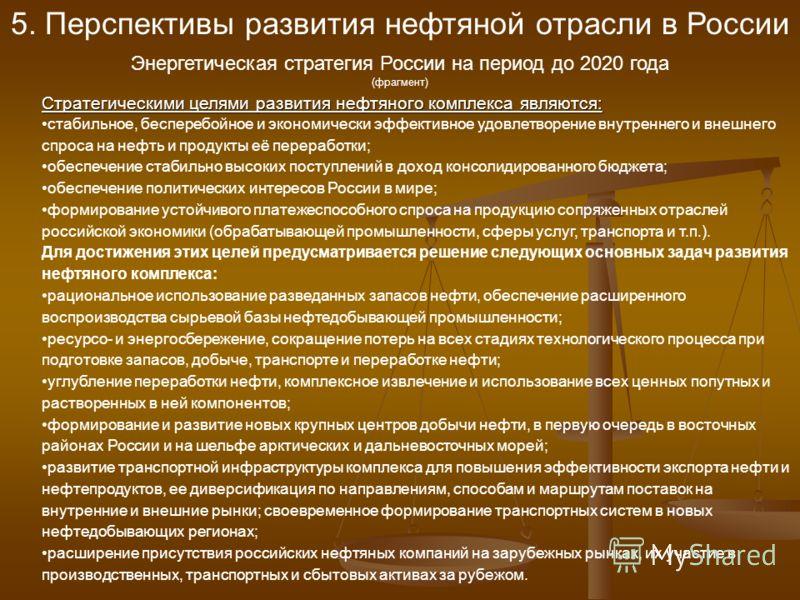 5. Перспективы развития нефтяной отрасли в России Энергетическая стратегия России на период до 2020 года (фрагмент) Стратегическими целями развития нефтяного комплекса являются: стабильное, бесперебойное и экономически эффективное удовлетворение внут