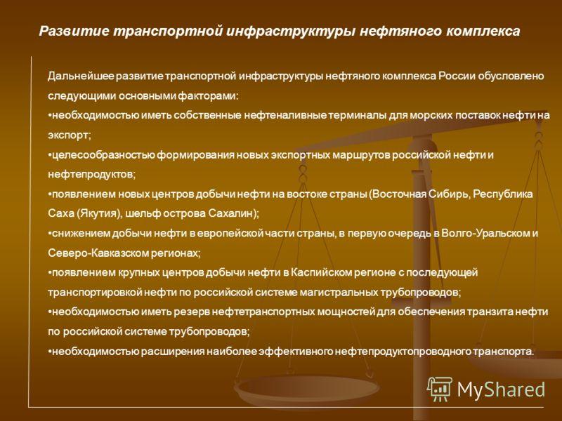 Дальнейшее развитие транспортной инфраструктуры нефтяного комплекса России обусловлено следующими основными факторами: необходимостью иметь собственные нефтеналивные терминалы для морских поставок нефти на экспорт; целесообразностью формирования новы