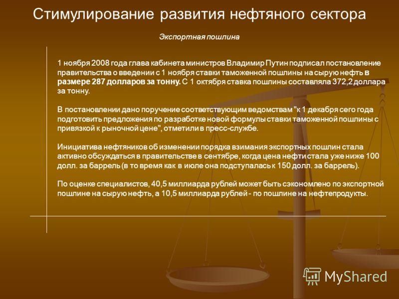 Стимулирование развития нефтяного сектора Экспортная пошлина 1 ноября 2008 года глава кабинета министров Владимир Путин подписал постановление правительства о введении с 1 ноября ставки таможенной пошлины на сырую нефть в размере 287 долларов за тонн