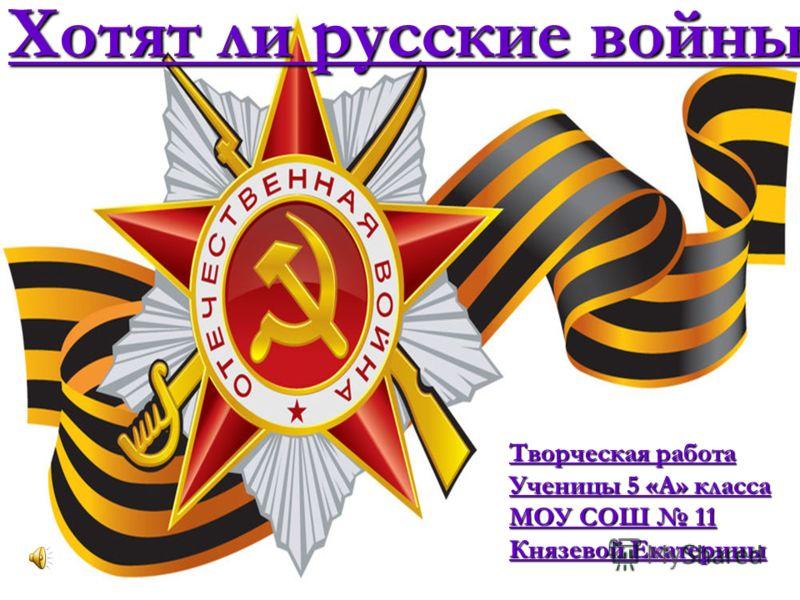 Творческая работа Ученицы 5 «А» класса МОУ СОШ 11 Князевой Екатерины Хотят ли русские войны