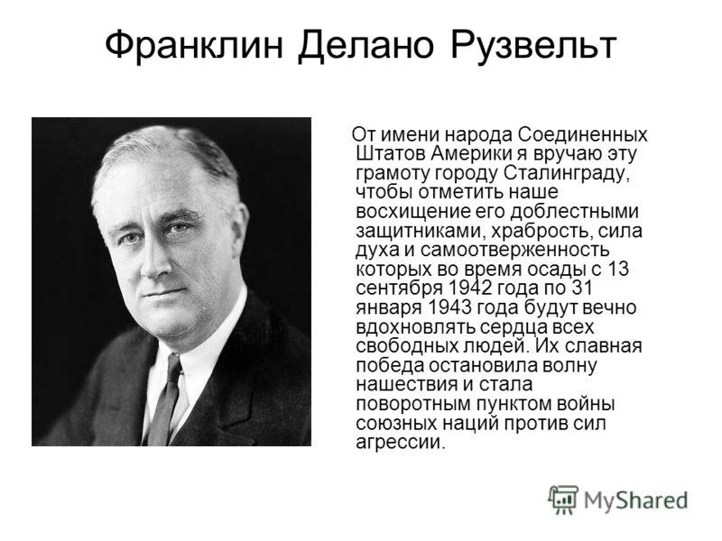 Франклин Делано Рузвельт От имени народа Соединенных Штатов Америки я вручаю эту грамоту городу Сталинграду, чтобы отметить наше восхищение его доблестными защитниками, храбрость, сила духа и самоотверженность которых во время осады с 13 сентября 194