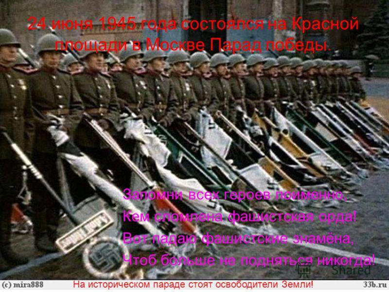 24 июня 1945 года состоялся на Красной площади в Москве Парад победы. Запомни всех героев поименно, Кем сломлена фашистская орда! Вот падаю фашистские знамёна, Чтоб больше не подняться никогда! На историческом параде стоят освободители Земли!