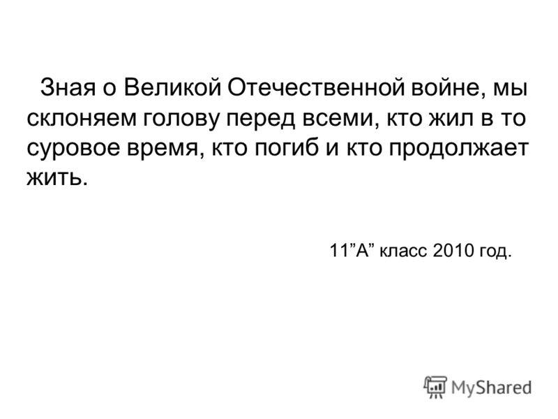 Зная о Великой Отечественной войне, мы склоняем голову перед всеми, кто жил в то суровое время, кто погиб и кто продолжает жить. 11А класс 2010 год.