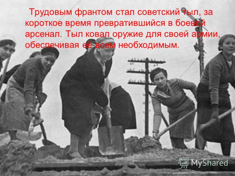 Трудовым франтом стал советский тыл, за короткое время превратившийся в боевой арсенал. Тыл ковал оружие для своей армии, обеспечивая её всем необходимым.