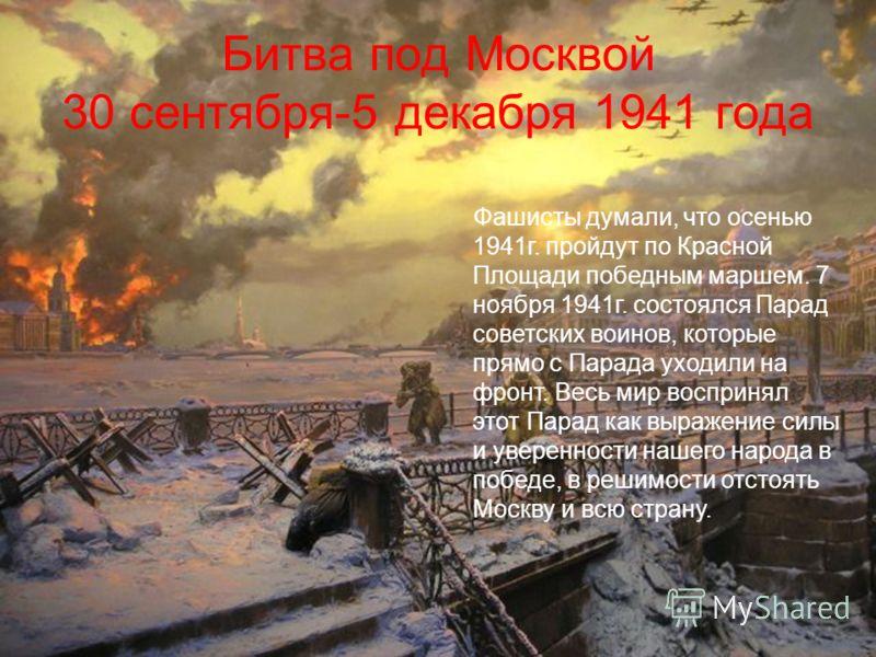 Битва под Москвой 30 сентября-5 декабря 1941 года Фашисты думали, что осенью 1941г. пройдут по Красной Площади победным маршем. 7 ноября 1941г. состоялся Парад советских воинов, которые прямо с Парада уходили на фронт. Весь мир воспринял этот Парад к