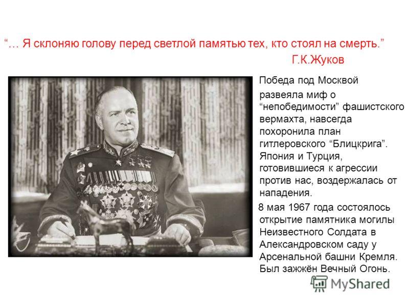 … Я склоняю голову перед светлой памятью тех, кто стоял на смерть. Г.К.Жуков Победа под Москвой развеяла миф онепобедимости фашистского вермахта, навсегда похоронила план гитлеровского Блицкрига. Япония и Турция, готовившиеся к агрессии против нас, в