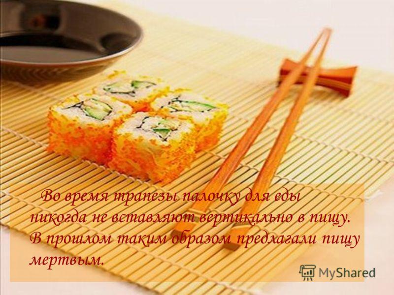 Во время трапезы палочку для еды никогда не вставляют вертикально в пищу. В прошлом таким образом предлагали пищу мертвым.