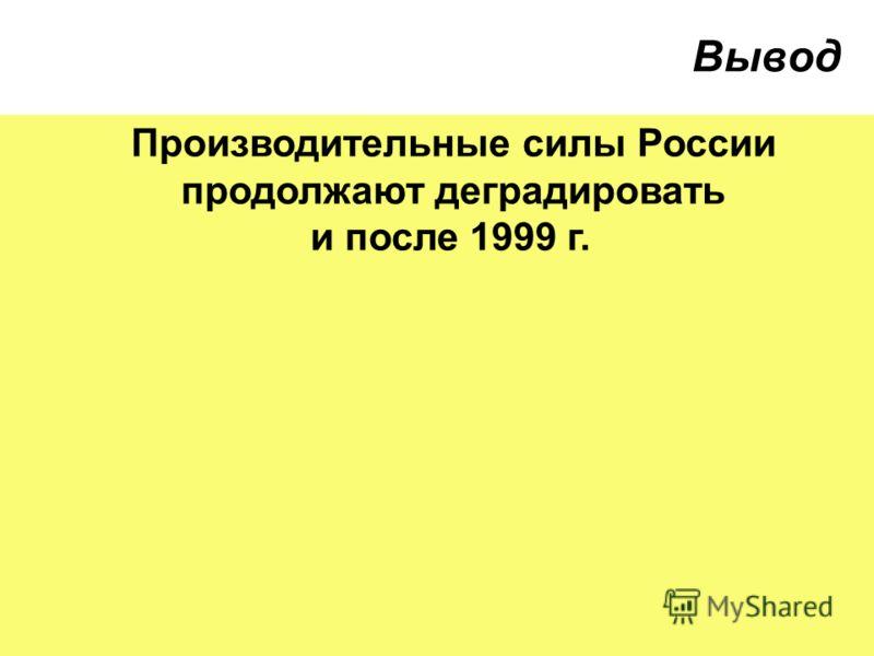 Вывод Производительные силы России продолжают деградировать и после 1999 г.