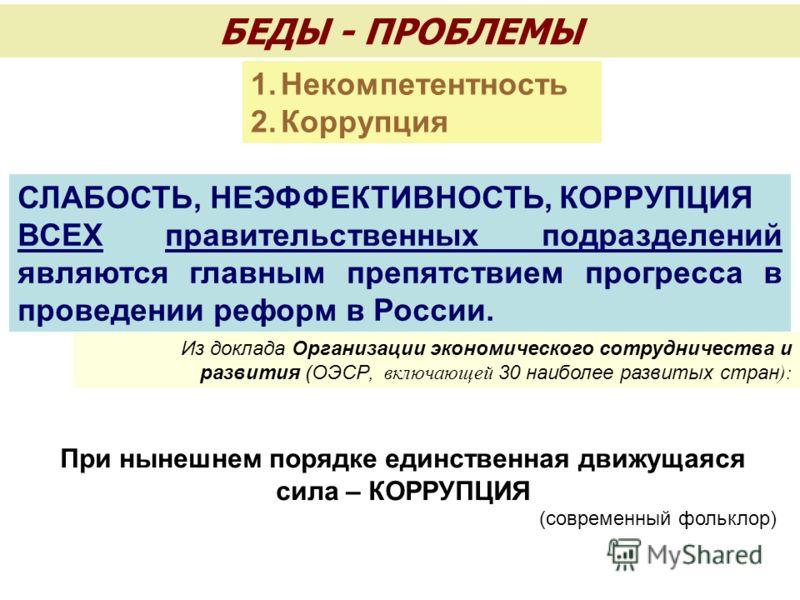 БЕДЫ - ПРОБЛЕМЫ СЛАБОСТЬ, НЕЭФФЕКТИВНОСТЬ, КОРРУПЦИЯ ВСЕХ правительственных подразделений являются главным препятствием прогресса в проведении реформ в России. Из доклада Организации экономического сотрудничества и развития (ОЭСР, включающей 30 наибо