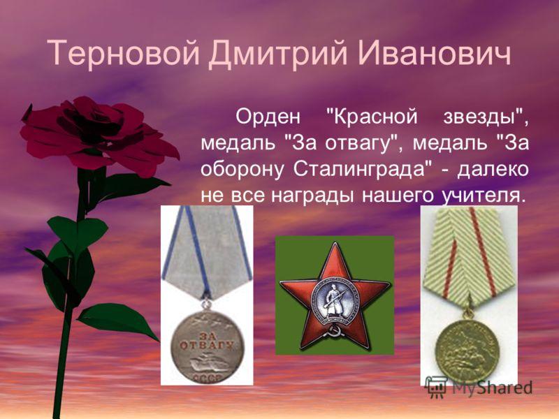 Терновой Дмитрий Иванович Орден Красной звезды, медаль За отвагу, медаль За оборону Сталинграда - далеко не все награды нашего учителя.