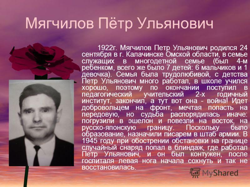 Мягчилов Пётр Ульянович 1922г. Мягчилов Петр Ульянович родился 24 сентября в г. Калачинске Омской области, в семье служащих в многодетной семье (был 4-м ребенком, всего же было 7 детей: 6 мальчиков и 1 девочка). Семья была трудолюбивой, с детства Пет