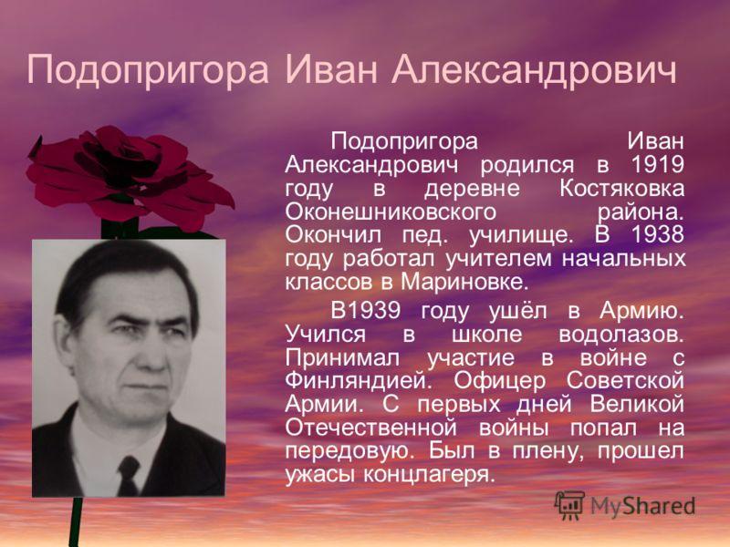 Подопригора Иван Александрович Подопригора Иван Александрович родился в 1919 году в деревне Костяковка Оконешниковского района. Окончил пед. училище. В 1938 году работал учителем начальных классов в Мариновке. В1939 году ушёл в Армию. Учился в школе