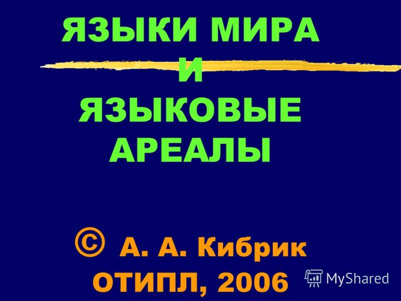 ЯЗЫКИ МИРА И ЯЗЫКОВЫЕ АРЕАЛЫ © А. А. Кибрик ОТИПЛ, 2006