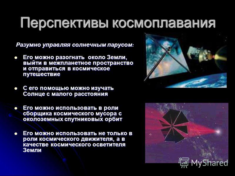 Перспективы космоплавания Разумно управляя солнечным парусом : Его можно разогнать около Земли, выйти в межпланетное пространство и отправиться в космическое путешествие Его можно разогнать около Земли, выйти в межпланетное пространство и отправиться