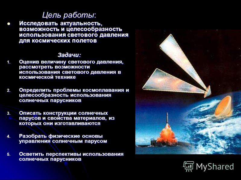 Цель работы: Исследовать актуальность, возможность и целесообразность использования светового давления для космических полетов Исследовать актуальность, возможность и целесообразность использования светового давления для космических полетов Задачи: 1
