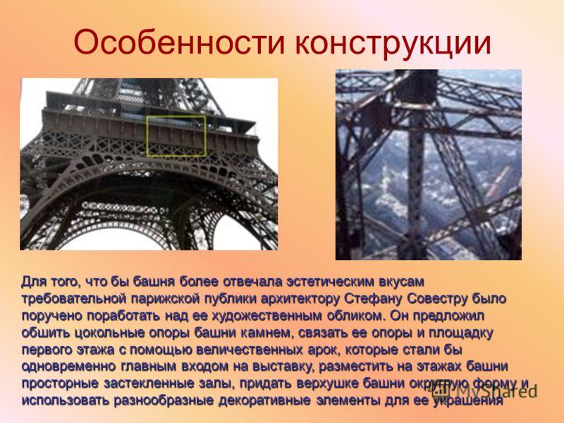 Особенности конструкции Для того, что бы башня более отвечала эстетическим вкусам требовательной парижской публики архитектору Стефану Совестру было поручено поработать над ее художественным обликом. Он предложил обшить цокольные опоры башни камнем,