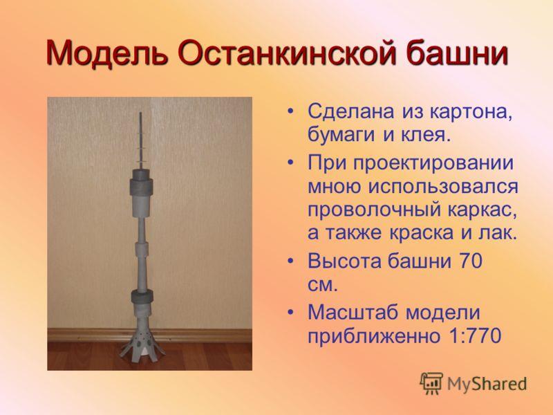 Модель Останкинской башни Сделана из картона, бумаги и клея. При проектировании мною использовался проволочный каркас, а также краска и лак. Высота башни 70 см. Масштаб модели приближенно 1:770