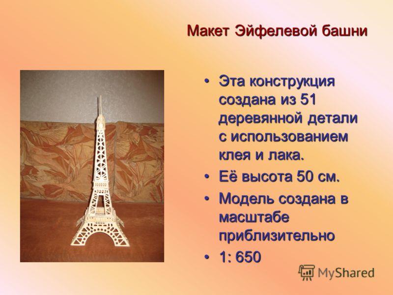 Макет Эйфелевой башни Эта конструкция создана из 51 деревянной детали с использованием клея и лака.Эта конструкция создана из 51 деревянной детали с использованием клея и лака. Её высота 50 см.Её высота 50 см. Модель создана в масштабе приблизительно