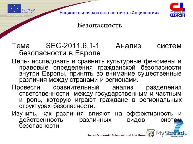 Socio-Economic Sciences and the Humanities Национальная контактная точка «Социология» Безопасность Тема SEC-2011.6.1-1 Анализ систем безопасности в Европе Цель- исследовать и сравнить культурные феномены и правовые определения гражданской безопасност