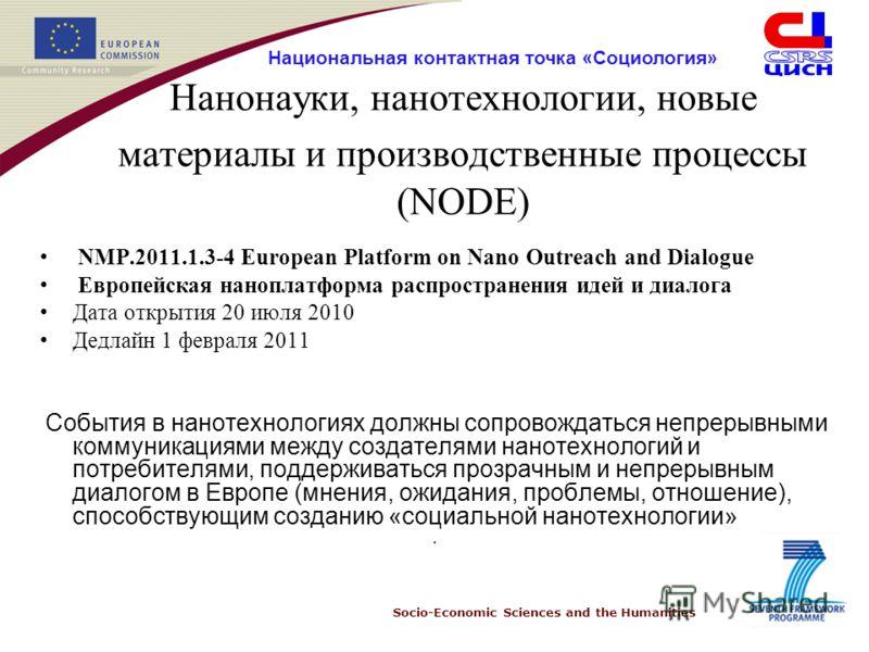 Socio-Economic Sciences and the Humanities Национальная контактная точка «Социология» Нанонауки, нанотехнологии, новые материалы и производственные процессы (NODE) NMP.2011.1.3-4 European Platform on Nano Outreach and Dialogue Европейская наноплатфор