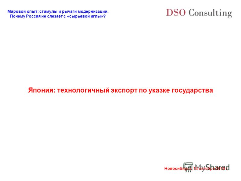 Мировой опыт: стимулы и рычаги модернизации. Почему Россия не слезает с «сырьевой иглы»? Новосибирск, 14 октября 2010 г. Япония: технологичный экспорт по указке государства